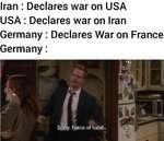 Iran : Declares war on USA USA : Declares war on Iran Germany : Declares War on France Germany :