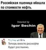 Российская пшеница обошла по стоимости нефть. Directed by Igor Sechin Теперь вместо роснефти будет роспшено.