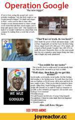 """Operation Google """"the new nigger' If you've been seeing this around pol you're probably' wondering, """"why the fuck would we say Google instead of nigger? It's dumb and cringey as fuck"""", well to answer this it's done after Google's recent announcement to censor certain words looked through their se"""