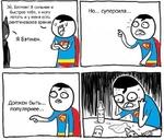 Эй, Бэтмен!Я сильнее и быстрее тебя, я могу летать и у меня есть рентгеновское зрение *4 Я Бэтмен. Должен быть... популярнее... Но... суперсила...