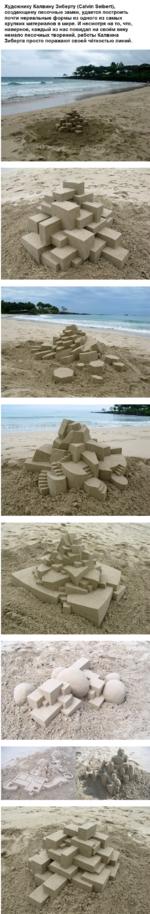 Художнику Калвину Зиберту (Calvin Seibert), создающему песочные замки, удается построить почти нереальные формы из одного из самых хрупких материалов в мире. И несмотря на то, что, наверное, каждый из нас повидал на своём веку немало песочных творений, работы Калвина Зиберта просто поражают своей ч
