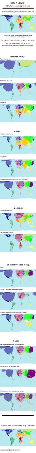 реальная политическая карта мира Многие всё еще думают, что мир выглядит так: На самом деле, площадь страны сегодня не имеет почти никакого значения. Могущество страны зависит от других факторов. Вот как выглядел бы мир, если бы размер страны зависел от ее реальной мощи. военная мощь Ядерное