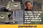Yo daws, I nerd yon like tanks, so I pal some laaks ia yo taak so yoo caa go to war while yoo go