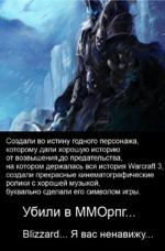 Создали во истину годного персонажа, которому дали хорошую историю от возвышения,до предательства, на котором держалась вся история Warcraft 3, создали прекрасные кинематографические ролики с хорошей музыкой, буквально сделали его символом игры. Убили в ММОрпг... Blizzard... Я вас ненавижу.