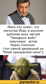 """Мало кто знает, что магистра Йоду в русском дубляже всех частей """"Звездных войн"""" озвучивал актер Борис Смолкин (тот самый дворецкий из """"Моей прекрасной няни"""")."""